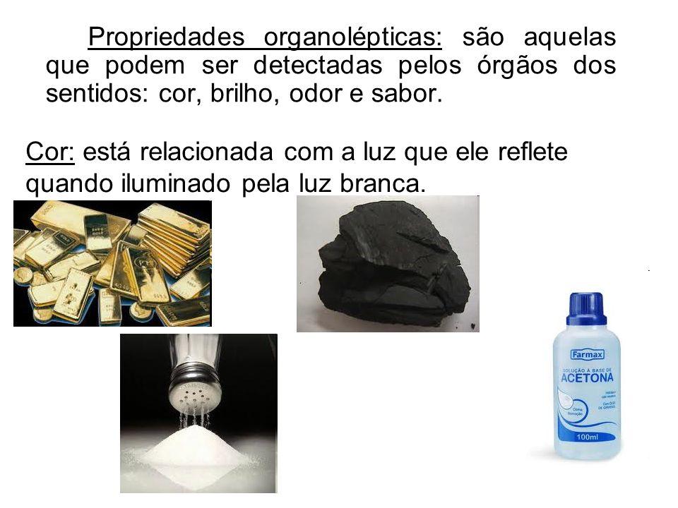 Propriedades organolépticas: são aquelas que podem ser detectadas pelos órgãos dos sentidos: cor, brilho, odor e sabor.