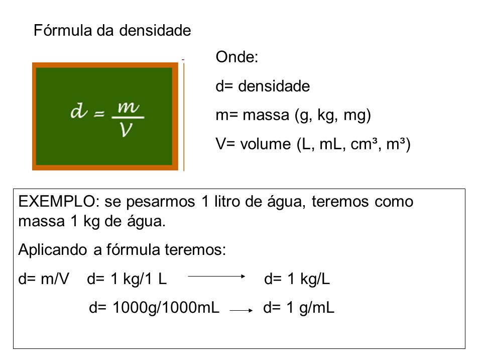 Fórmula da densidadeOnde: d= densidade. m= massa (g, kg, mg) V= volume (L, mL, cm³, m³)