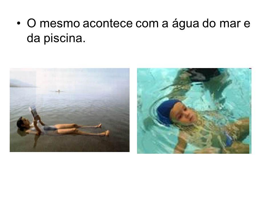 O mesmo acontece com a água do mar e da piscina.