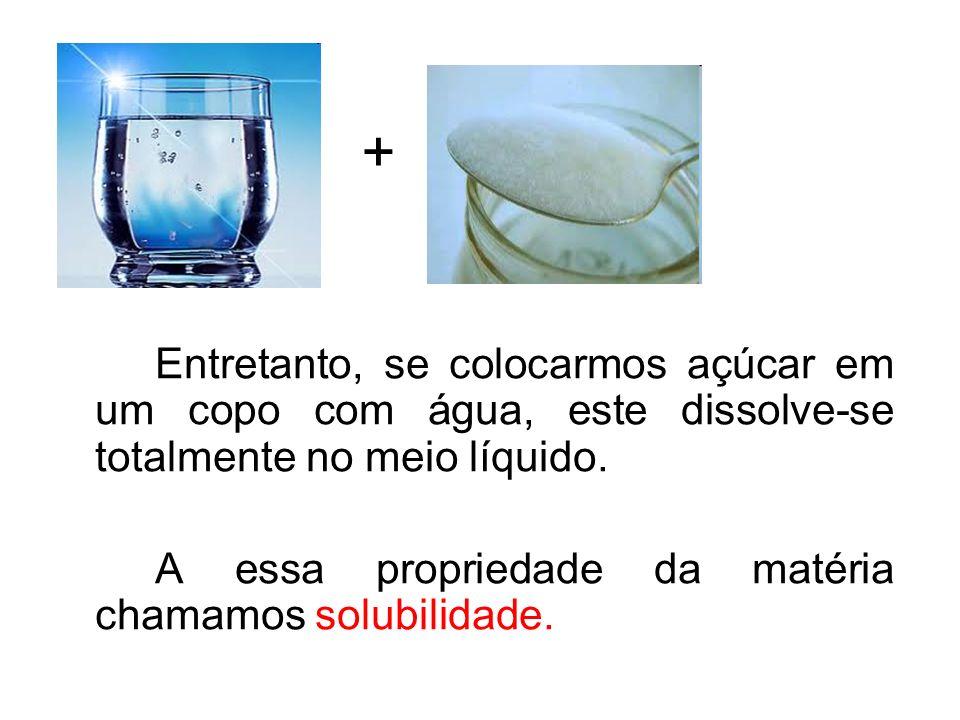 + Entretanto, se colocarmos açúcar em um copo com água, este dissolve-se totalmente no meio líquido.
