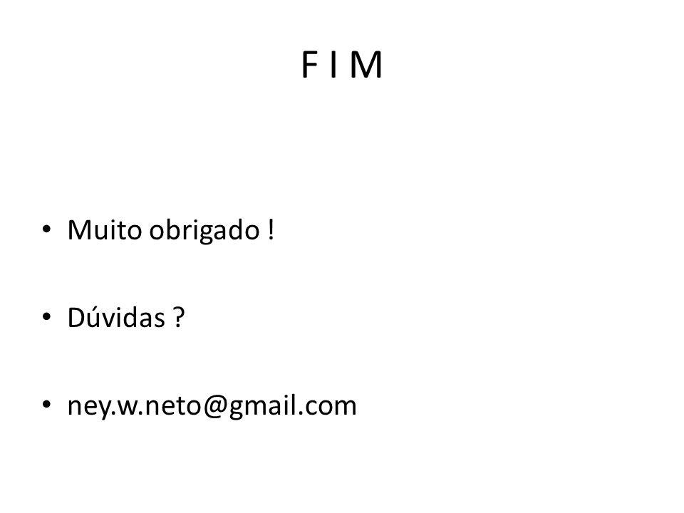 F I M Muito obrigado ! Dúvidas ney.w.neto@gmail.com