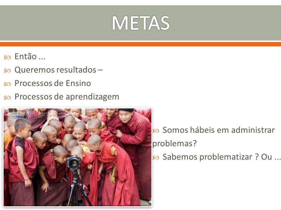 METAS Então ... Queremos resultados – Processos de Ensino