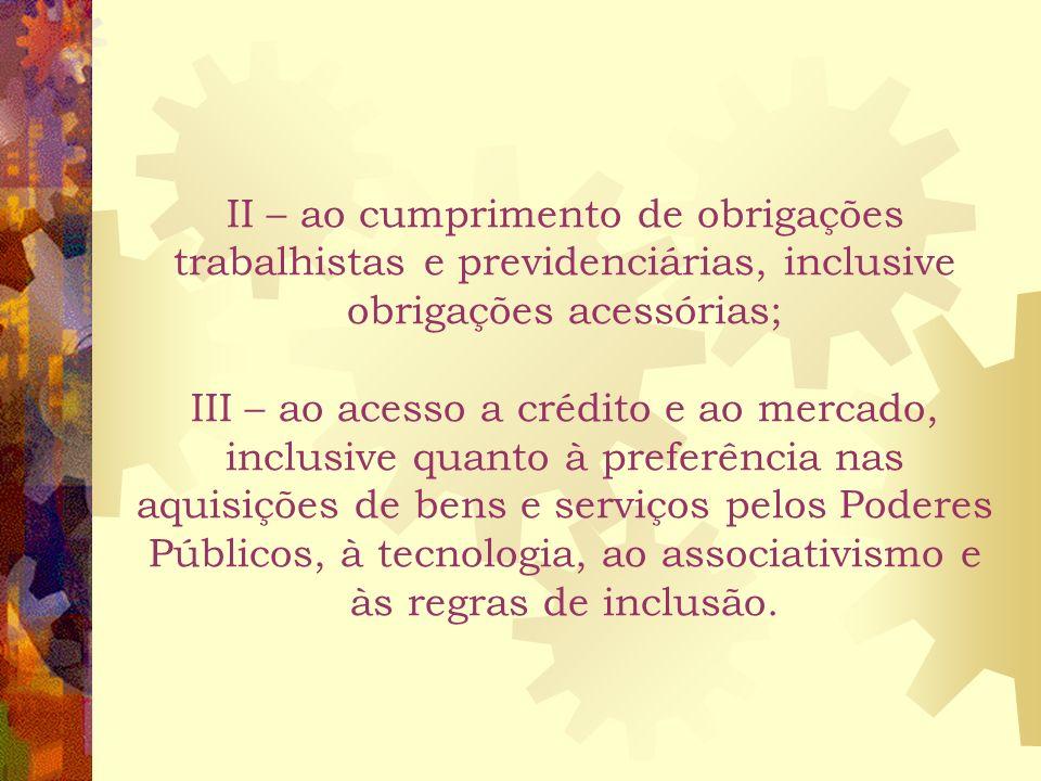II – ao cumprimento de obrigações trabalhistas e previdenciárias, inclusive obrigações acessórias; III – ao acesso a crédito e ao mercado, inclusive quanto à preferência nas aquisições de bens e serviços pelos Poderes Públicos, à tecnologia, ao associativismo e às regras de inclusão.