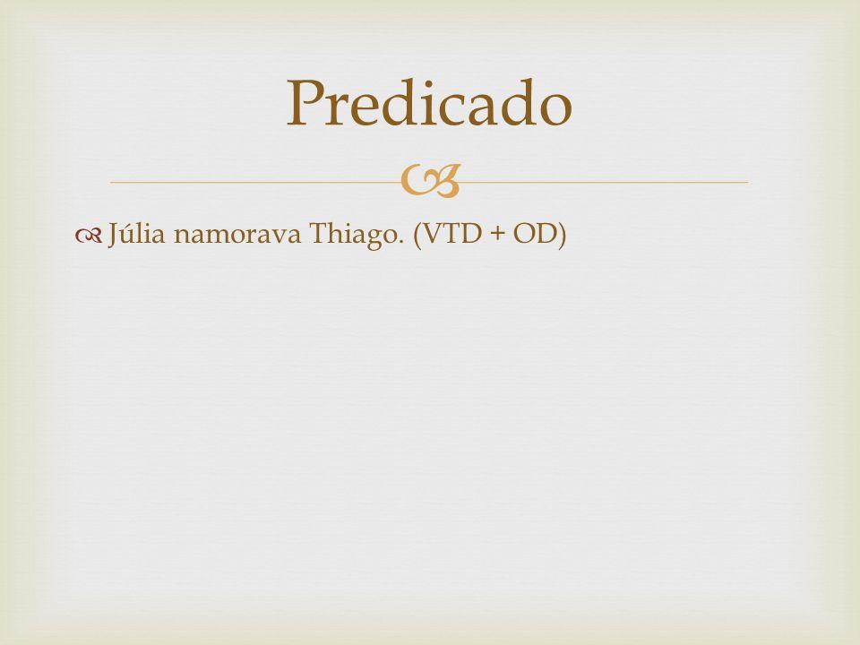 Predicado Júlia namorava Thiago. (VTD + OD)