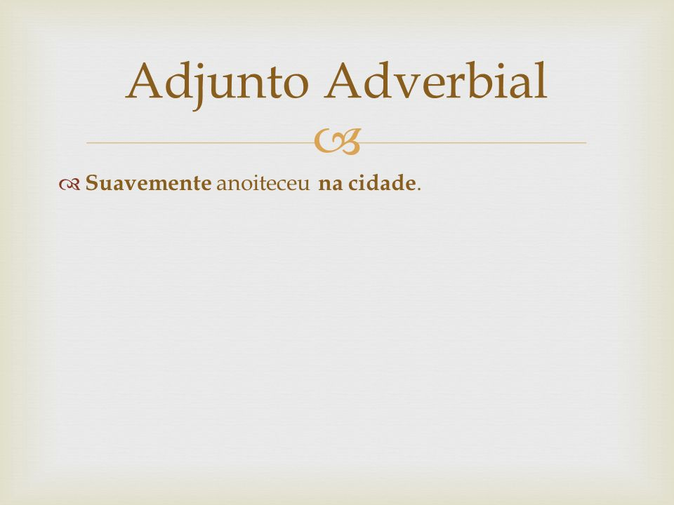 Adjunto Adverbial Suavemente anoiteceu na cidade.