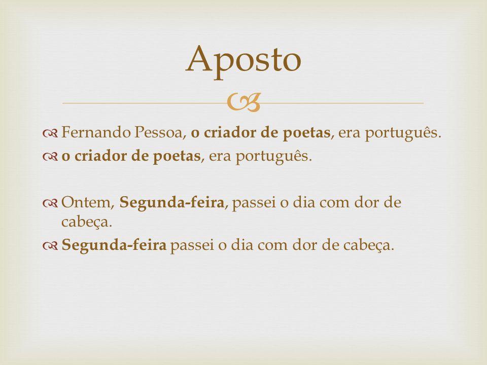 Aposto Fernando Pessoa, o criador de poetas, era português.