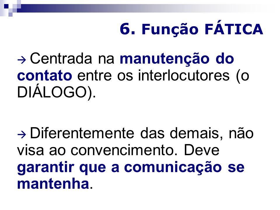 6. Função FÁTICA  Centrada na manutenção do contato entre os interlocutores (o DIÁLOGO).