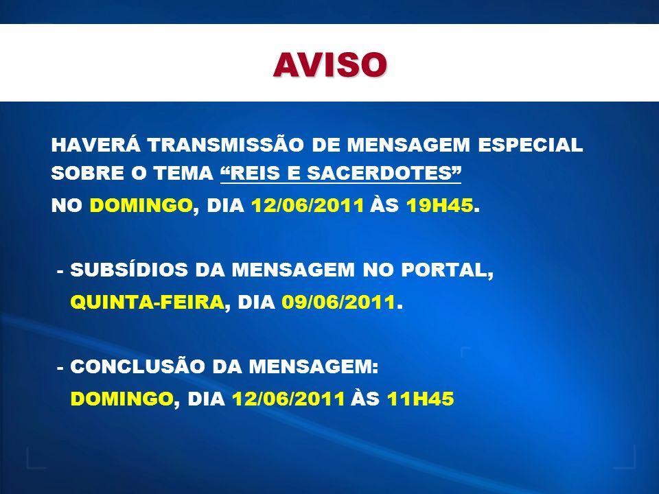 AVISO HAVERÁ TRANSMISSÃO DE MENSAGEM ESPECIAL SOBRE O TEMA REIS E SACERDOTES NO DOMINGO, DIA 12/06/2011 ÀS 19H45.