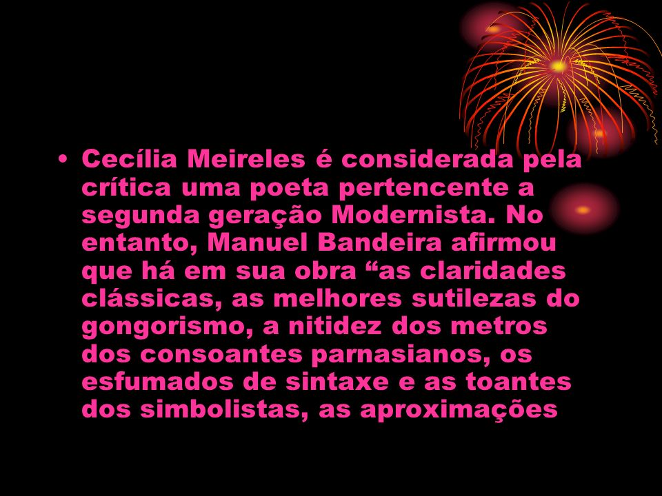 Cecília Meireles é considerada pela crítica uma poeta pertencente a segunda geração Modernista.