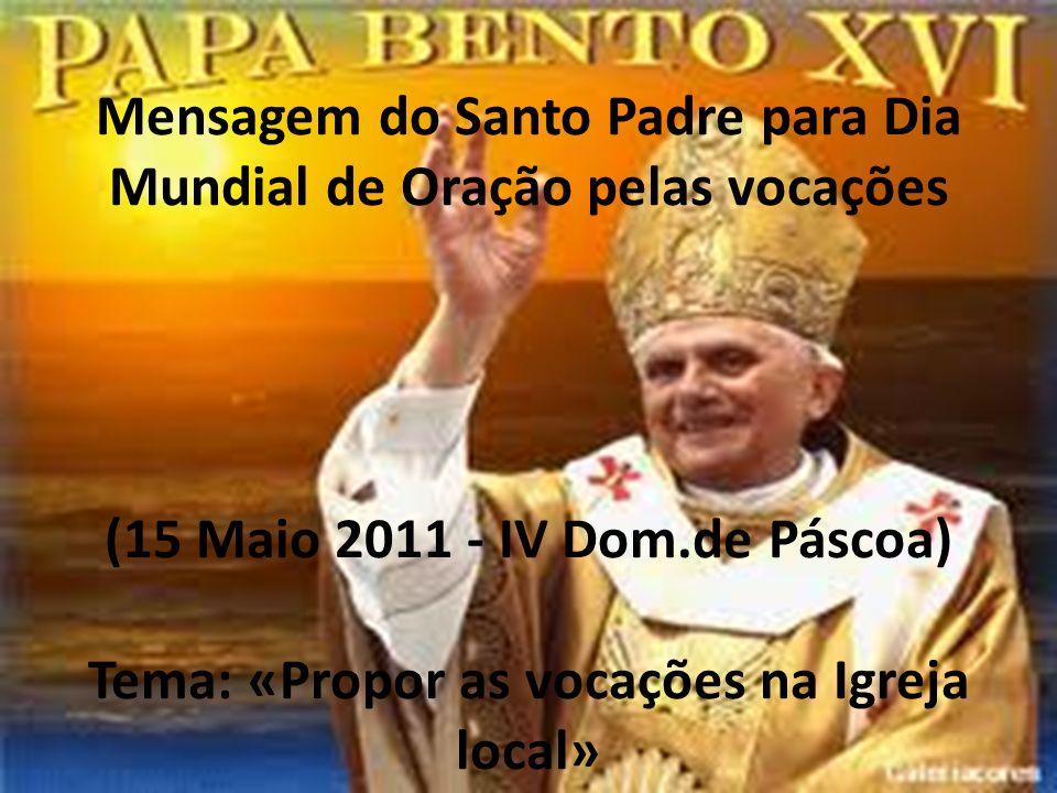 Mensagem do Santo Padre para Dia Mundial de Oração pelas vocações (15 Maio 2011 - IV Dom.de Páscoa) Tema: «Propor as vocações na Igreja local»