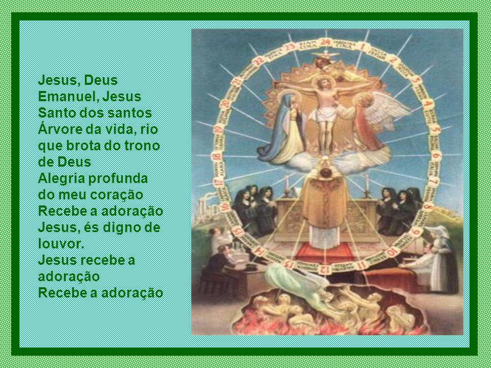Jesus, Deus Emanuel, Jesus Santo dos santos Árvore da vida, rio que brota do trono de Deus Alegria profunda do meu coração Recebe a adoração Jesus, és digno de louvor.
