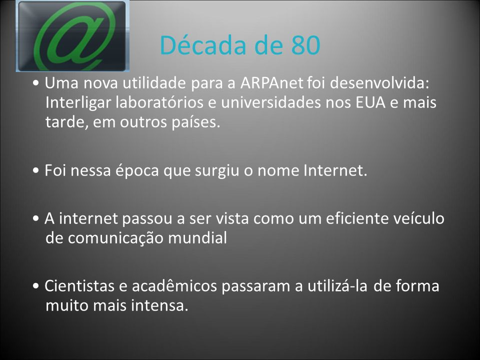 Década de 80 • Uma nova utilidade para a ARPAnet foi desenvolvida: Interligar laboratórios e universidades nos EUA e mais tarde, em outros países.