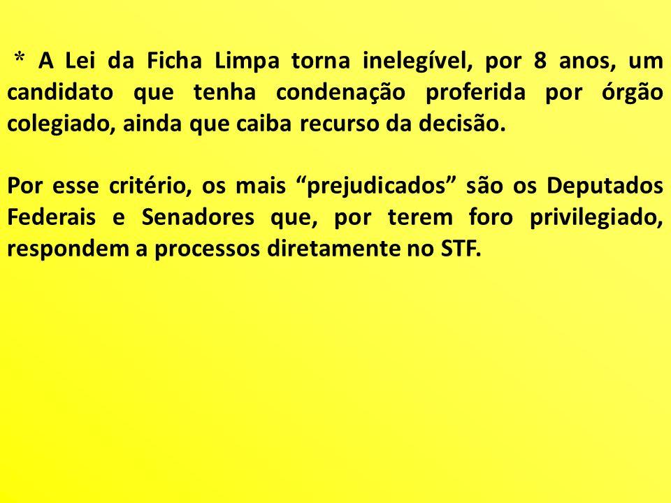 * A Lei da Ficha Limpa torna inelegível, por 8 anos, um candidato que tenha condenação proferida por órgão colegiado, ainda que caiba recurso da decisão.
