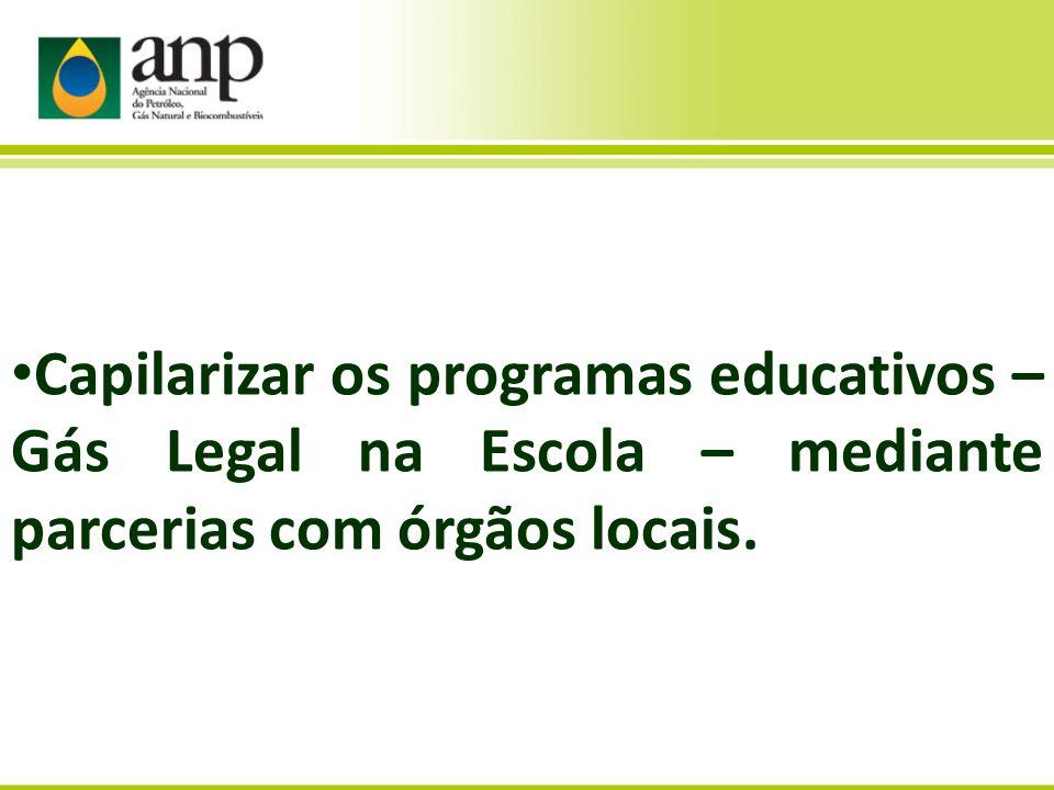 Capilarizar os programas educativos – Gás Legal na Escola – mediante parcerias com órgãos locais.