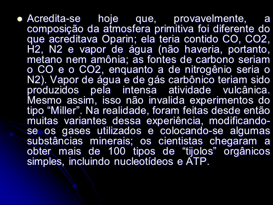 Acredita-se hoje que, provavelmente, a composição da atmosfera primitiva foi diferente do que acreditava Oparin; ela teria contido CO, CO2, H2, N2 e vapor de água (não haveria, portanto, metano nem amônia; as fontes de carbono seriam o CO e o CO2, enquanto a de nitrogênio seria o N2).