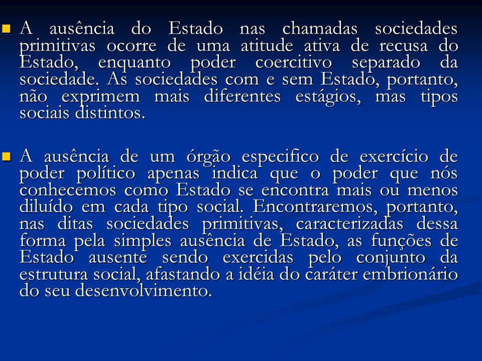 A ausência do Estado nas chamadas sociedades primitivas ocorre de uma atitude ativa de recusa do Estado, enquanto poder coercitivo separado da sociedade. As sociedades com e sem Estado, portanto, não exprimem mais diferentes estágios, mas tipos sociais distintos.