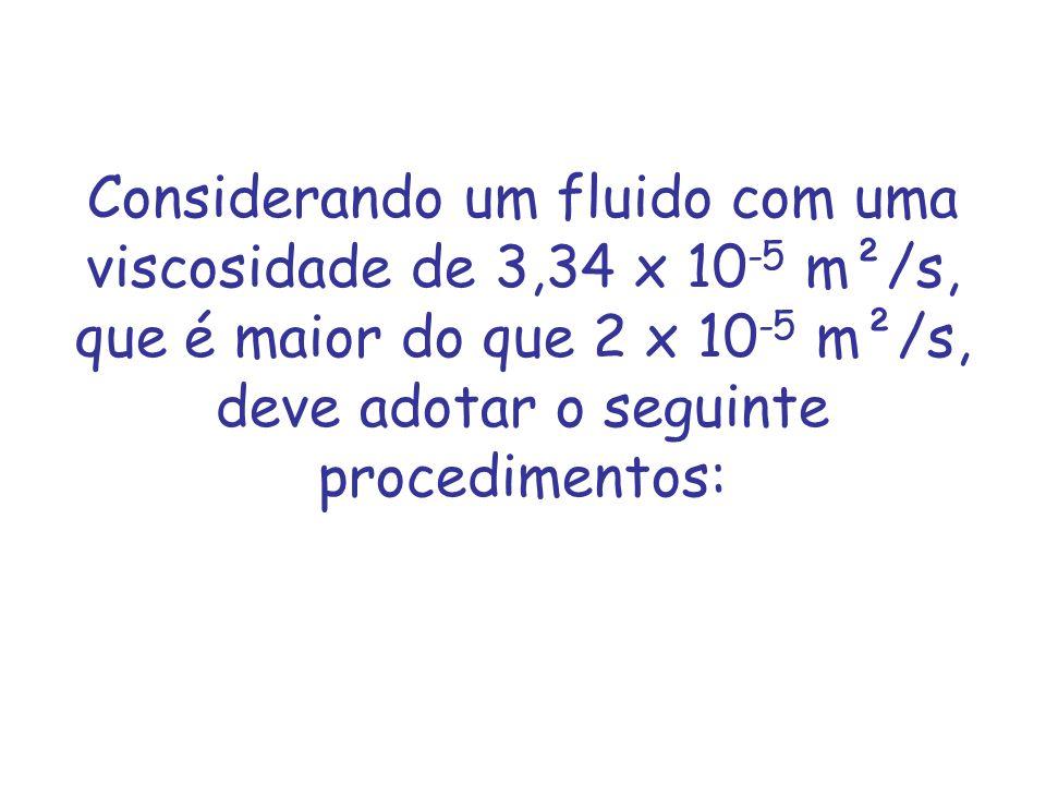 Considerando um fluido com uma viscosidade de 3,34 x 10-5 m²/s, que é maior do que 2 x 10-5 m²/s, deve adotar o seguinte procedimentos: