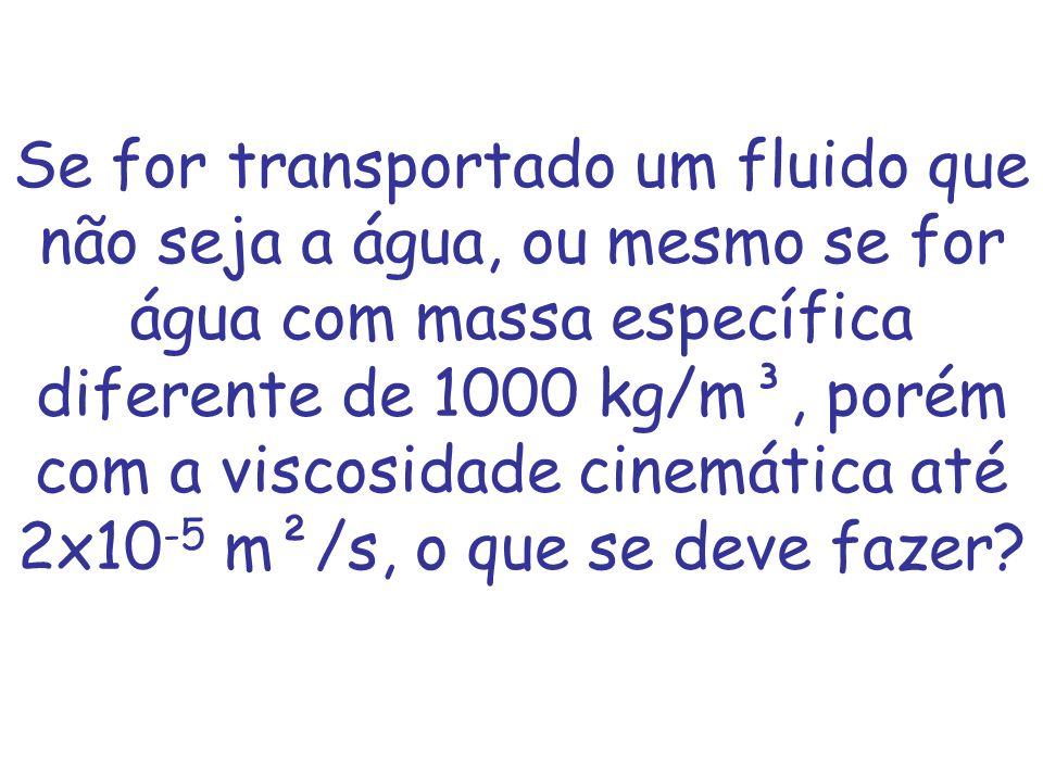 Se for transportado um fluido que não seja a água, ou mesmo se for água com massa específica diferente de 1000 kg/m³, porém com a viscosidade cinemática até 2x10-5 m²/s, o que se deve fazer