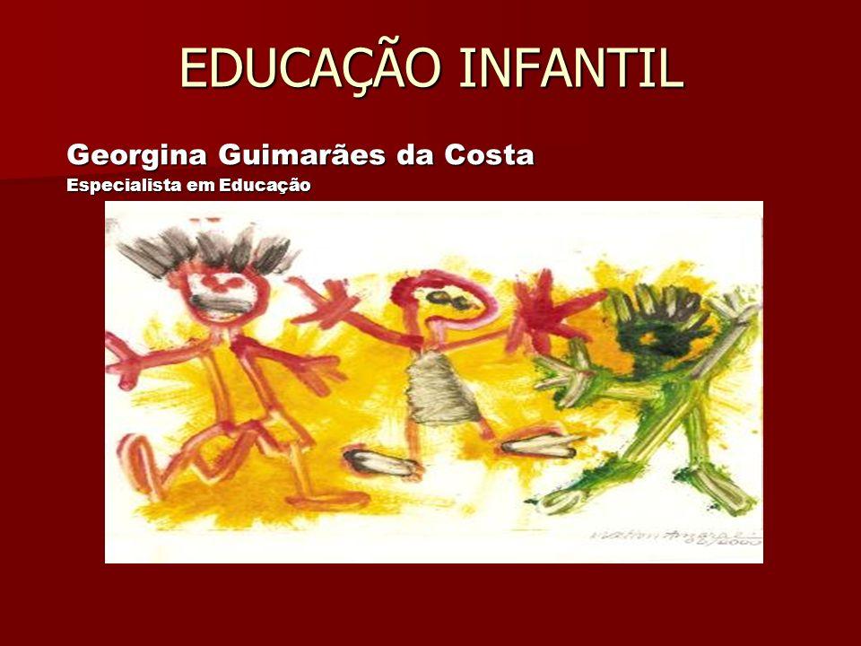 EDUCAÇÃO INFANTIL Georgina Guimarães da Costa Especialista em Educação