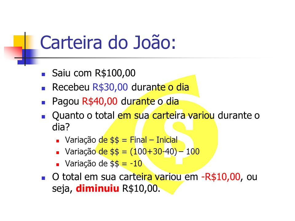 Carteira do João: Saiu com R$100,00 Recebeu R$30,00 durante o dia