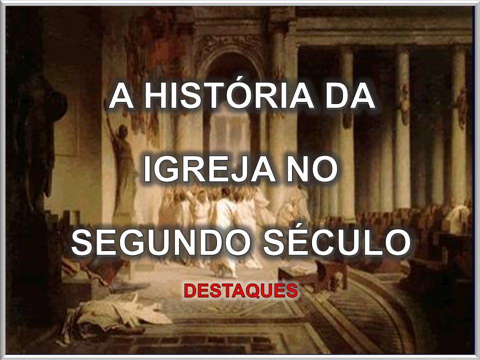 A HISTÓRIA DA IGREJA NO SEGUNDO SÉCULO