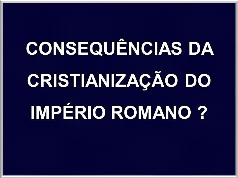 CONSEQUÊNCIAS DA CRISTIANIZAÇÃO DO IMPÉRIO ROMANO