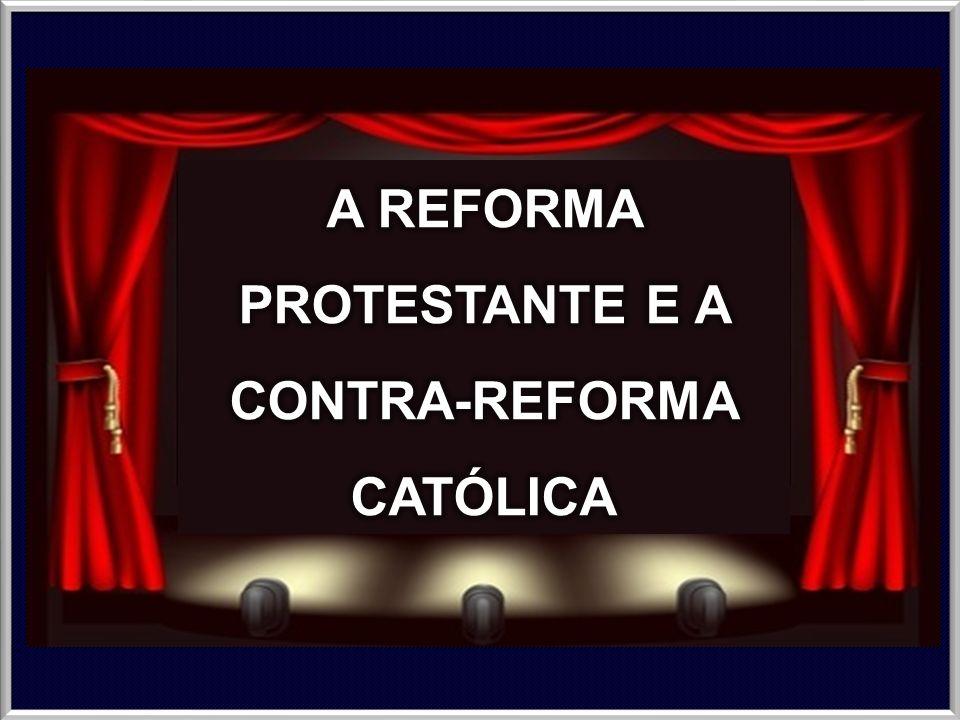 A REFORMA PROTESTANTE E A CONTRA-REFORMA CATÓLICA
