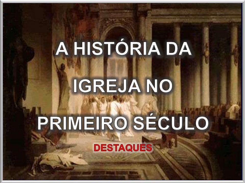 A HISTÓRIA DA IGREJA NO PRIMEIRO SÉCULO