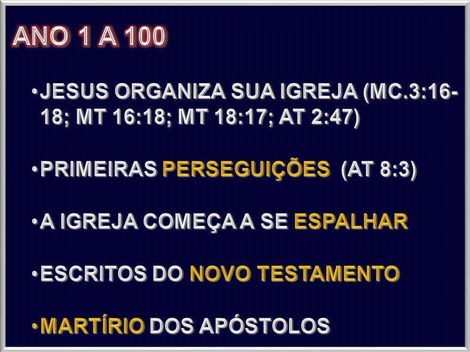 ANO 1 A 100 JESUS ORGANIZA SUA IGREJA (MC.3:16- 18; MT 16:18; MT 18:17; AT 2:47) PRIMEIRAS PERSEGUIÇÕES (AT 8:3)