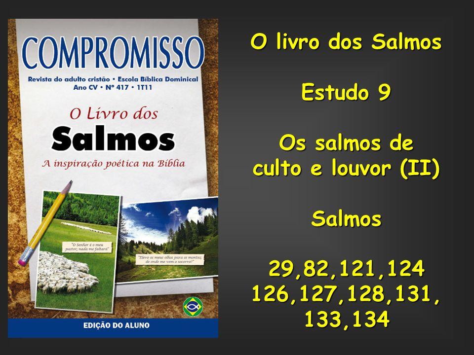 O livro dos Salmos Estudo 9. Os salmos de. culto e louvor (II) Salmos. 29,82,121,124. 126,127,128,131,