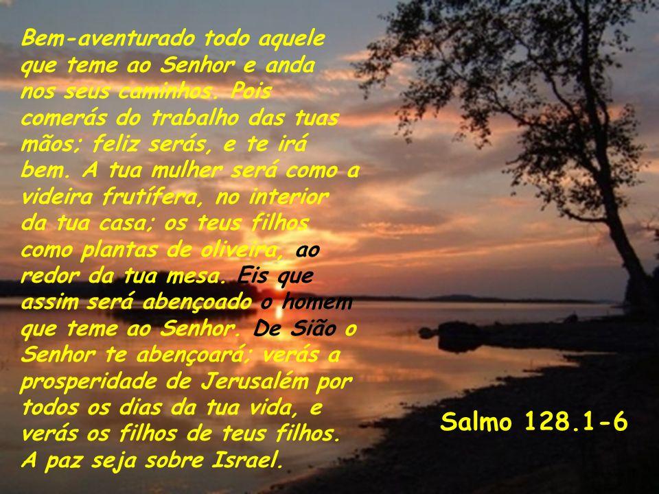 Salmo 128.1-6 Bem-aventurado todo aquele que teme ao Senhor e anda