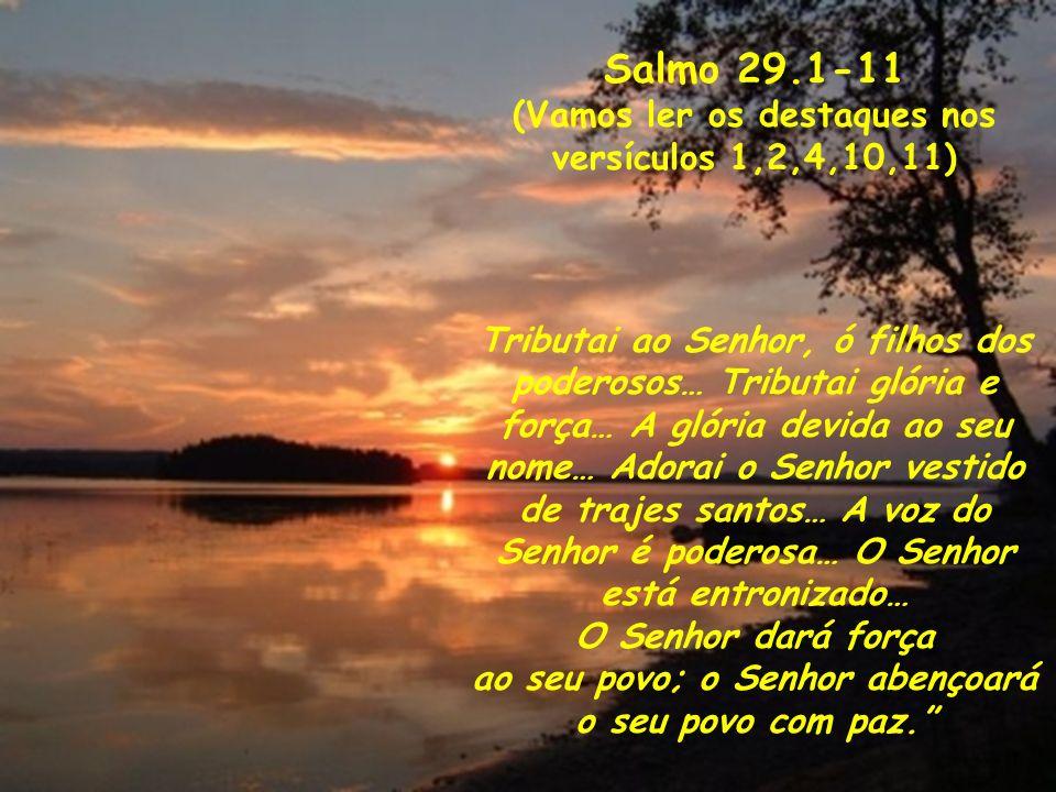 Salmo 29.1-11 (Vamos ler os destaques nos versículos 1,2,4,10,11)