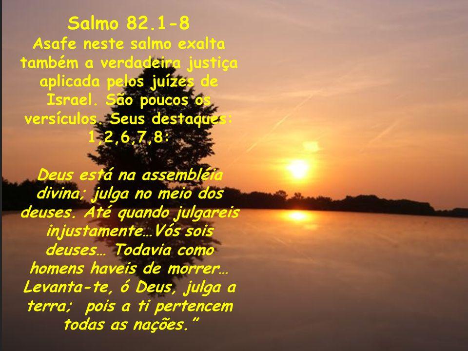 Salmo 82.1-8 Asafe neste salmo exalta também a verdadeira justiça aplicada pelos juízes de Israel. São poucos os versículos. Seus destaques: