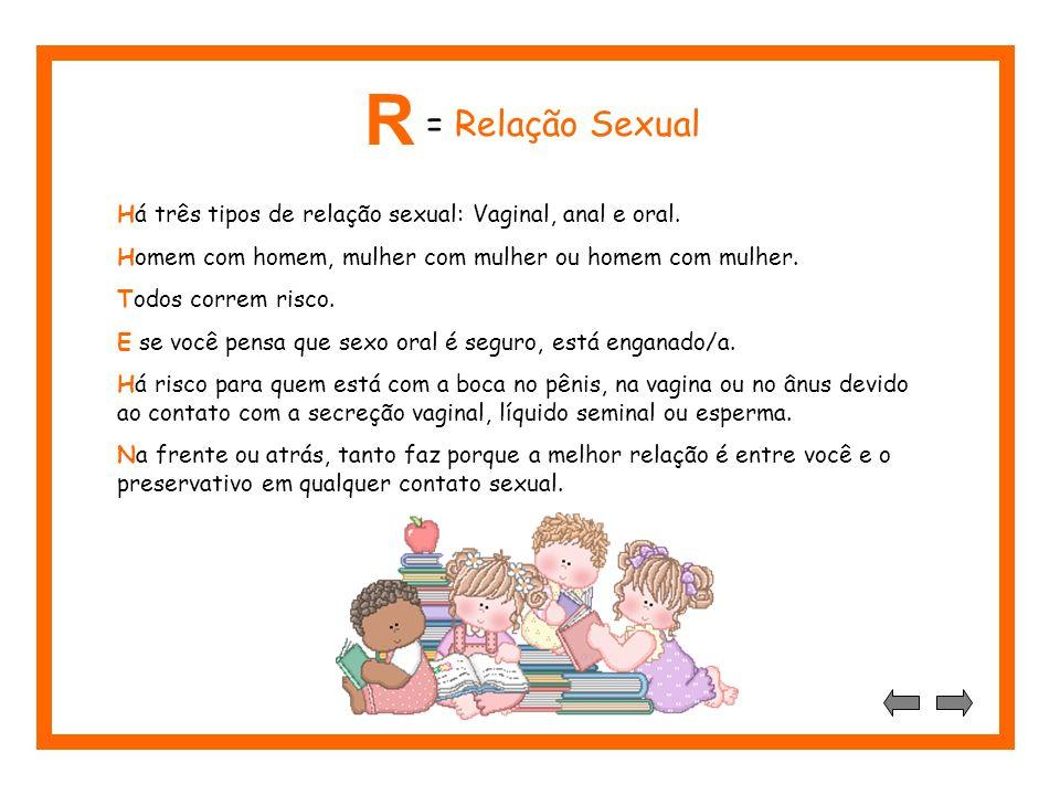 R = Relação Sexual. Há três tipos de relação sexual: Vaginal, anal e oral. Homem com homem, mulher com mulher ou homem com mulher.