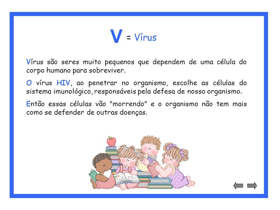 V = Vírus. Vírus são seres muito pequenos que dependem de uma célula do corpo humano para sobreviver.