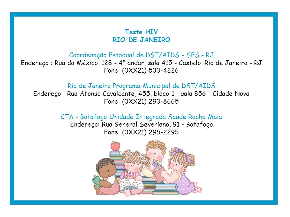 Teste HIV RIO DE JANEIRO Coordenação Estadual de DST/AIDS - SES - RJ Endereço : Rua do México, 128 - 4º andar, sala 415 - Castelo, Rio de Janeiro - RJ Fone: (0XX21) 533-4226 Rio de Janeiro Programa Municipal de DST/AIDS Endereço : Rua Afonso Cavalcante, 455, bloco 1 - sala 856 - Cidade Nova Fone: (0XX21) 293-8665 CTA - Botafogo Unidade Integrada Saúde Rocha Maia Endereço: Rua General Severiano, 91 - Botafogo Fone: (0XX21) 295-2295