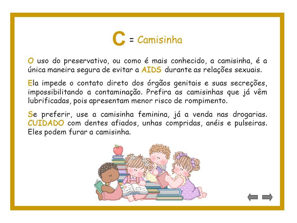 C = Camisinha. O uso do preservativo, ou como é mais conhecido, a camisinha, é a única maneira segura de evitar a AIDS durante as relações sexuais.