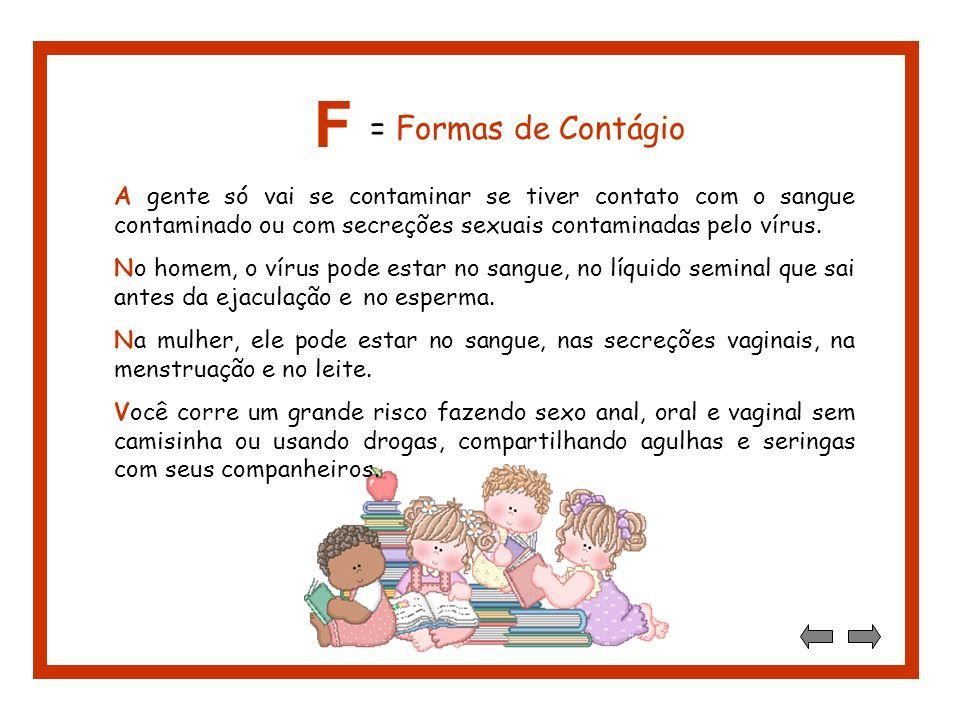 F = Formas de Contágio. A gente só vai se contaminar se tiver contato com o sangue contaminado ou com secreções sexuais contaminadas pelo vírus.