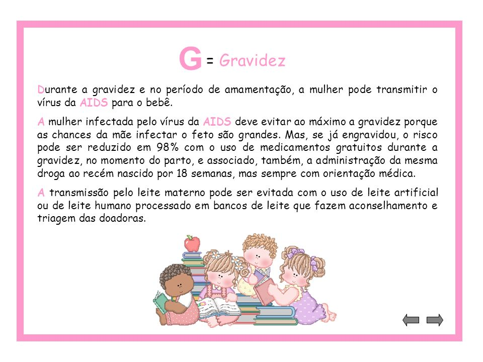 G = Gravidez. Durante a gravidez e no período de amamentação, a mulher pode transmitir o vírus da AIDS para o bebê.