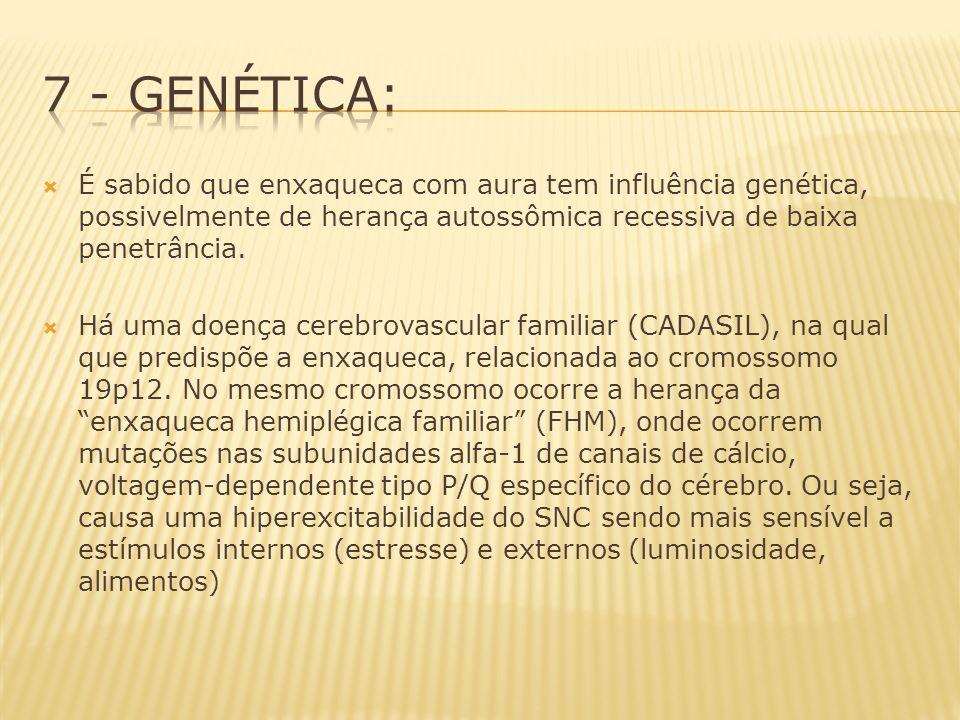 7 - Genética: É sabido que enxaqueca com aura tem influência genética, possivelmente de herança autossômica recessiva de baixa penetrância.