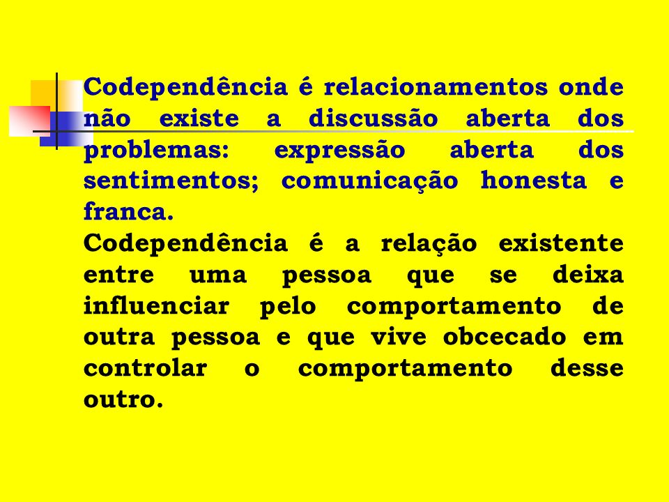 Codependência é relacionamentos onde não existe a discussão aberta dos problemas: expressão aberta dos sentimentos; comunicação honesta e franca.