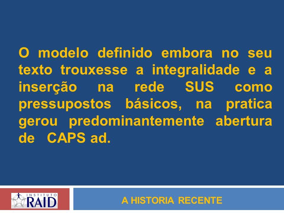 O modelo definido embora no seu texto trouxesse a integralidade e a inserção na rede SUS como pressupostos básicos, na pratica gerou predominantemente abertura de CAPS ad.