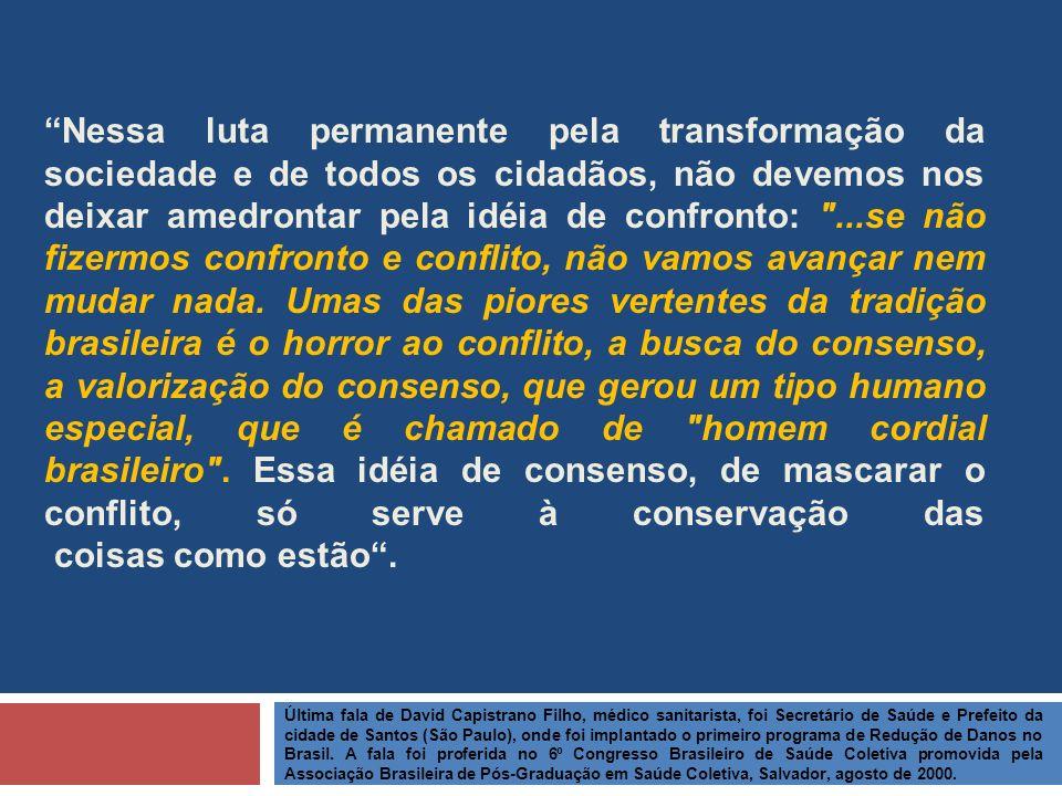 Nessa luta permanente pela transformação da sociedade e de todos os cidadãos, não devemos nos deixar amedrontar pela idéia de confronto: ...se não fizermos confronto e conflito, não vamos avançar nem mudar nada. Umas das piores vertentes da tradição brasileira é o horror ao conflito, a busca do consenso, a valorização do consenso, que gerou um tipo humano especial, que é chamado de homem cordial brasileiro . Essa idéia de consenso, de mascarar o conflito, só serve à conservação das coisas como estão .