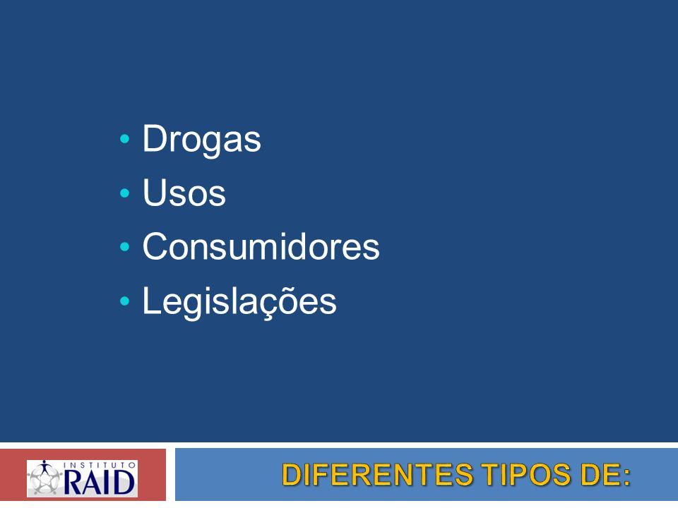 Drogas Usos Consumidores Legislações DIFERENTES TIPOS DE: