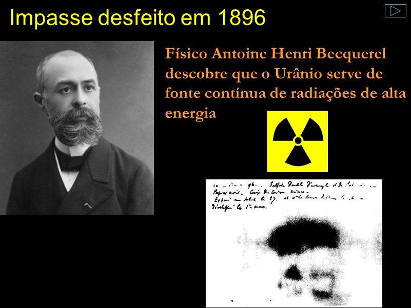 Impasse desfeito em 1896 Físico Antoine Henri Becquerel descobre que o Urânio serve de fonte contínua de radiações de alta energia.