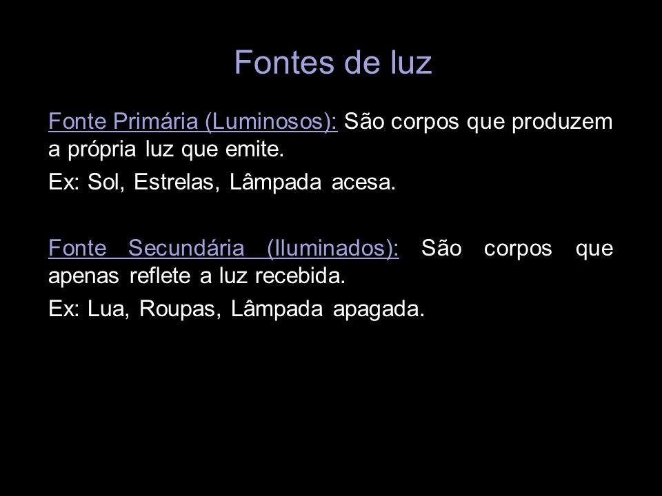 Fontes de luzFonte Primária (Luminosos): São corpos que produzem a própria luz que emite. Ex: Sol, Estrelas, Lâmpada acesa.