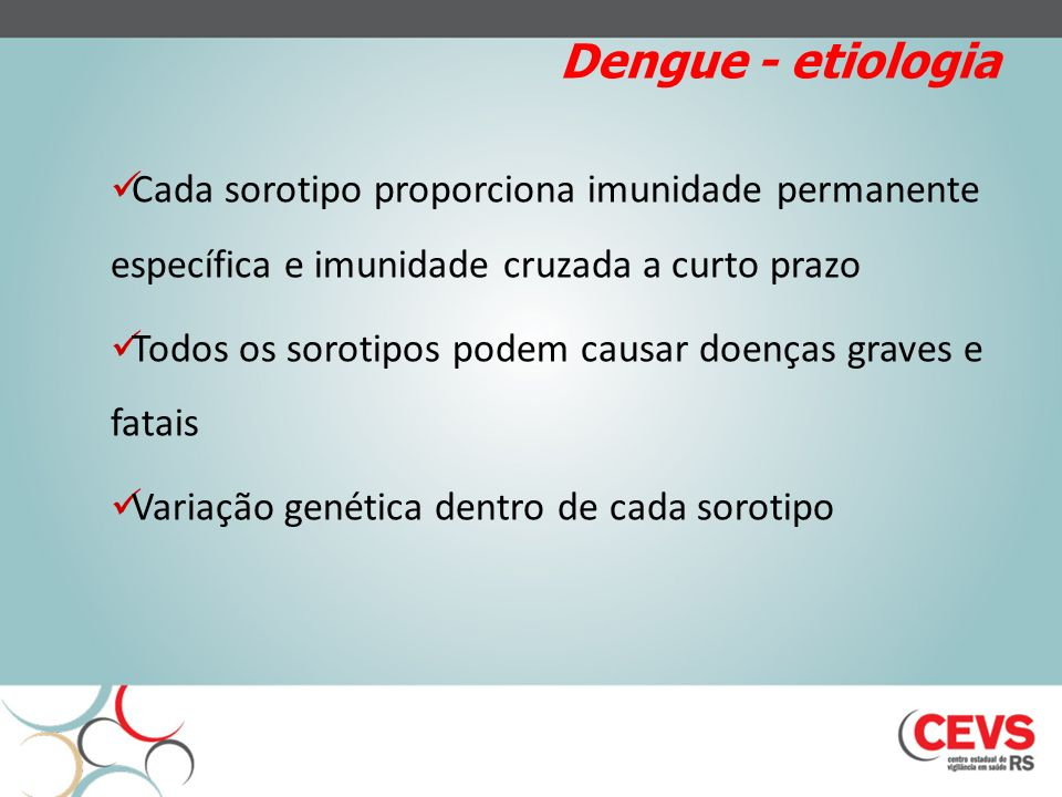 Dengue - etiologia Cada sorotipo proporciona imunidade permanente específica e imunidade cruzada a curto prazo.