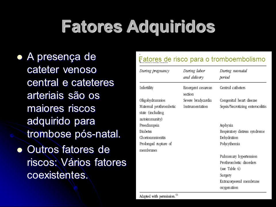 Fatores Adquiridos A presença de cateter venoso central e cateteres arteriais são os maiores riscos adquirido para trombose pós-natal.