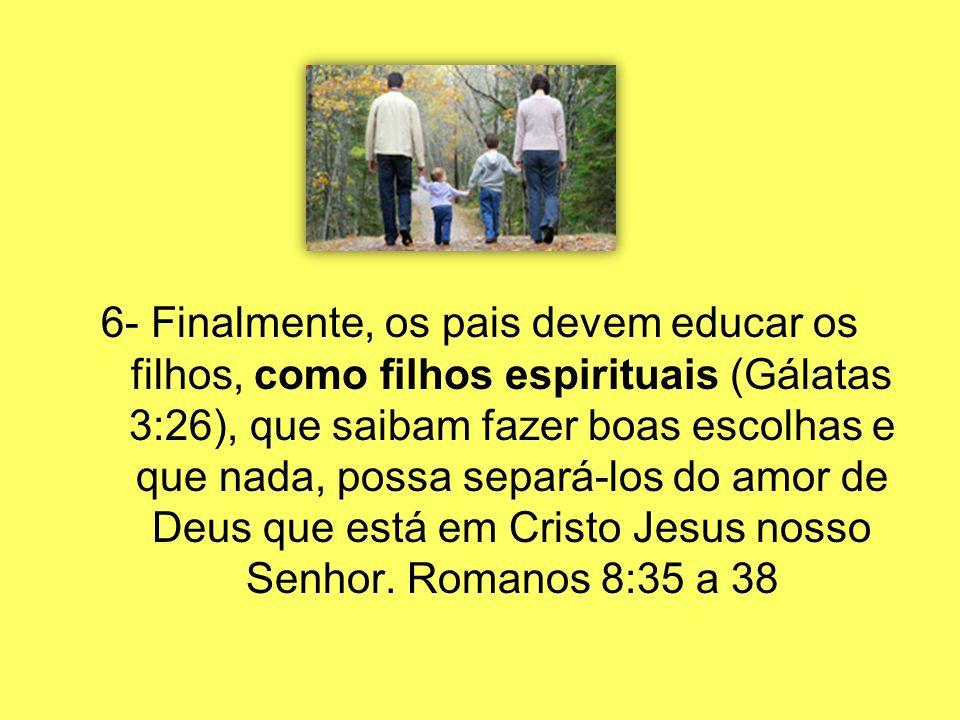 6- Finalmente, os pais devem educar os filhos, como filhos espirituais (Gálatas 3:26), que saibam fazer boas escolhas e que nada, possa separá-los do amor de Deus que está em Cristo Jesus nosso Senhor.