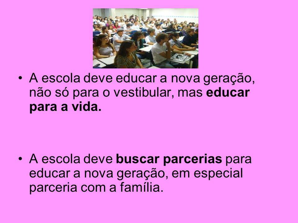 A escola deve educar a nova geração, não só para o vestibular, mas educar para a vida.